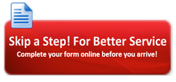 Skip a Step! For Better Service Complete your form online before you arrive!!